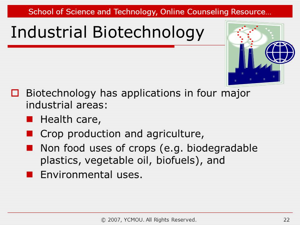 School of Science and Technology, Online Counseling Resource… Industrial Biotechnology  Biotechnology has applications in four major industrial areas
