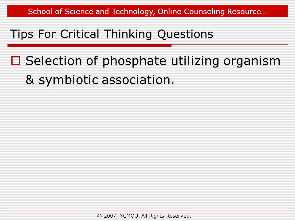 School of Science and Technology, Online Counseling Resource… © 2007, YCMOU. All Rights Reserved. Tips For Critical Thinking Questions  Selection of
