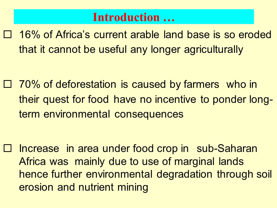 Introduction … ¨16% of Africa's current arable land base is so eroded that it cannot be useful any longer agriculturally ¨70% of deforestation is caused by farmers who in their quest for food have no incentive to ponder long- term environmental consequences ¨Increase in area under food crop in sub-Saharan Africa was mainly due to use of marginal lands hence further environmental degradation through soil erosion and nutrient mining