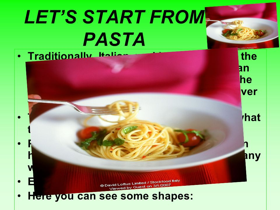 LET'S START FROM PASTA Traditionally, Italian cooking is based on the Mediterranean diet in which pasta plays an important role.