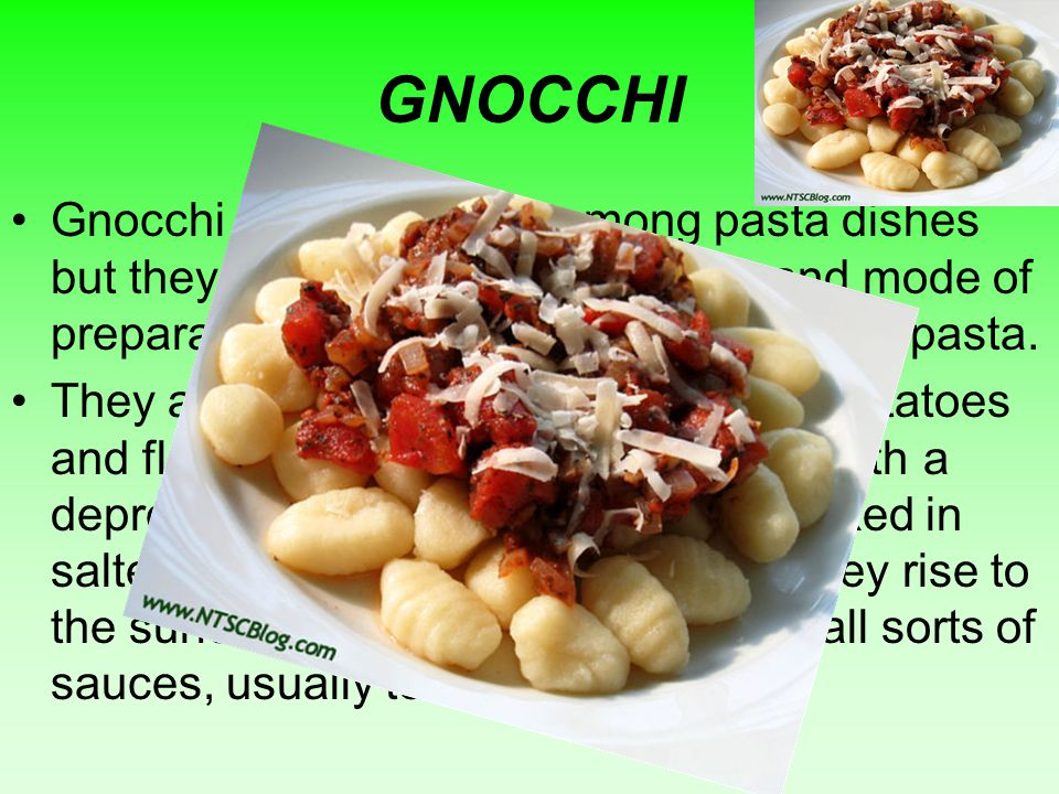 GNOCCHI Gnocchi are often listed among pasta dishes but they have different ingredients and mode of preparation, and cook faster than normal pasta.