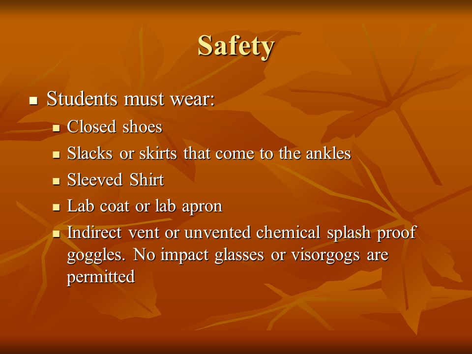 Safety Students must wear: Students must wear: Closed shoes Closed shoes Slacks or skirts that come to the ankles Slacks or skirts that come to the an