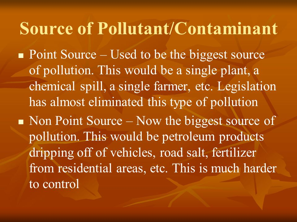 Source of Pollutant/Contaminant Point Source – Used to be the biggest source of pollution. This would be a single plant, a chemical spill, a single fa