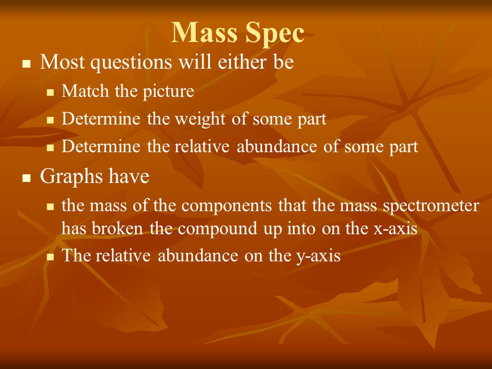Mass Spec Most questions will either be Match the picture Determine the weight of some part Determine the relative abundance of some part Graphs have