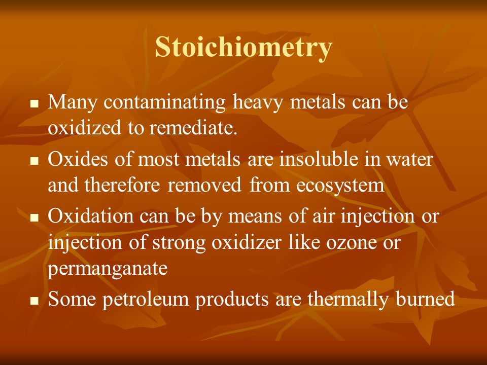 Stoichiometry Many contaminating heavy metals can be oxidized to remediate. Oxides of most metals are insoluble in water and therefore removed from ec