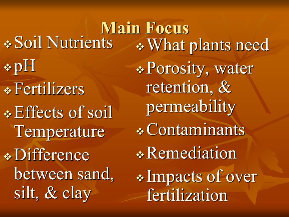 Main Focus  Soil Nutrients  pH  Fertilizers  Effects of soil Temperature  Difference between sand, silt, & clay  What plants need  Porosity, wa