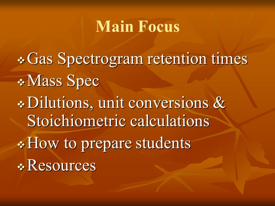 Main Focus  Gas Spectrogram retention times  Mass Spec  Dilutions, unit conversions & Stoichiometric calculations  How to prepare students  Resou