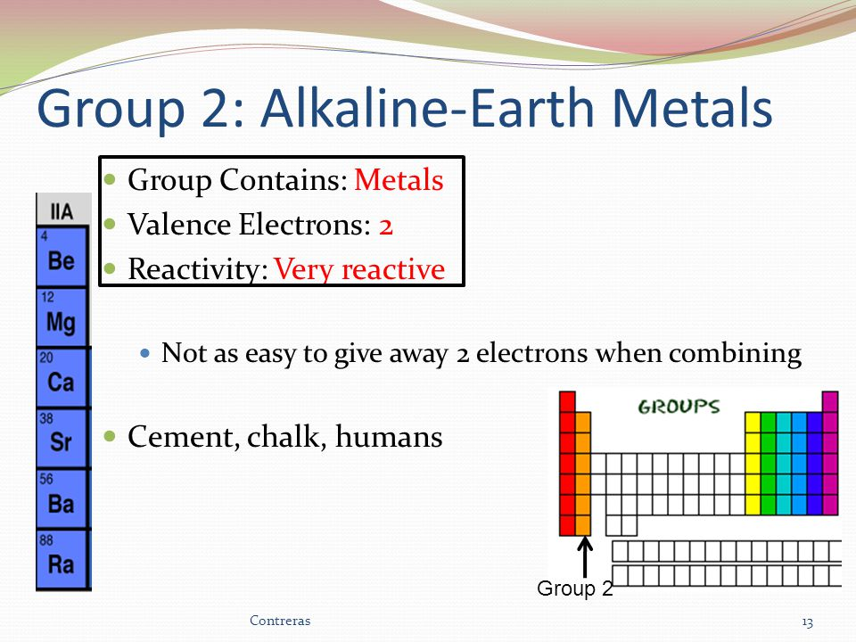 Group 2: Alkaline-Earth Metals Group Contains: Metals Valence Electrons: 2 Reactivity: Very reactive Not as easy to give away 2 electrons when combining Cement, chalk, humans 13 Group 2 Contreras