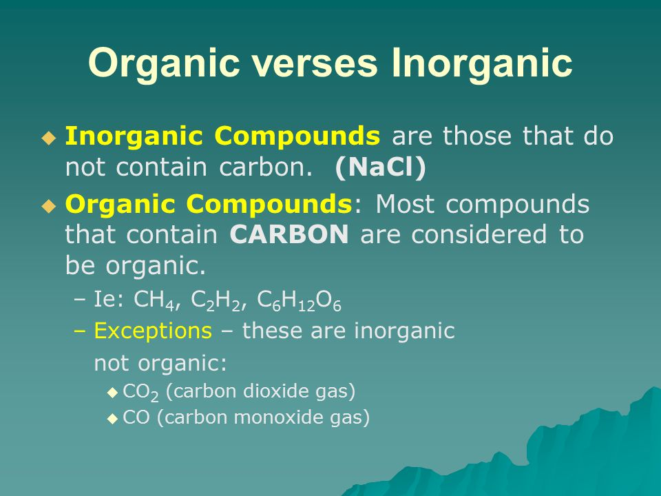 Organic verses Inorganic   Inorganic Compounds are those that do not contain carbon.