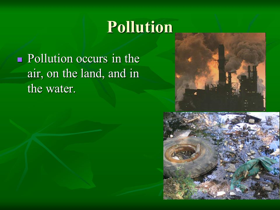 Pollution Pollution occurs in the air, on the land, and in the water.