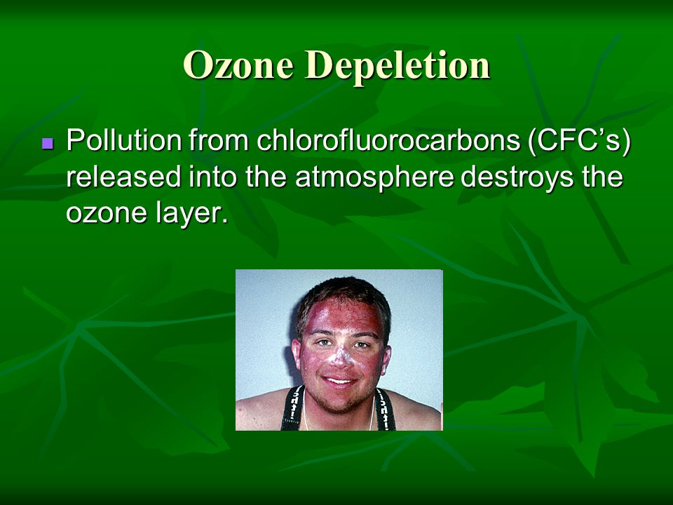 Ozone Depeletion Pollution from chlorofluorocarbons (CFC's) released into the atmosphere destroys the ozone layer. Pollution from chlorofluorocarbons