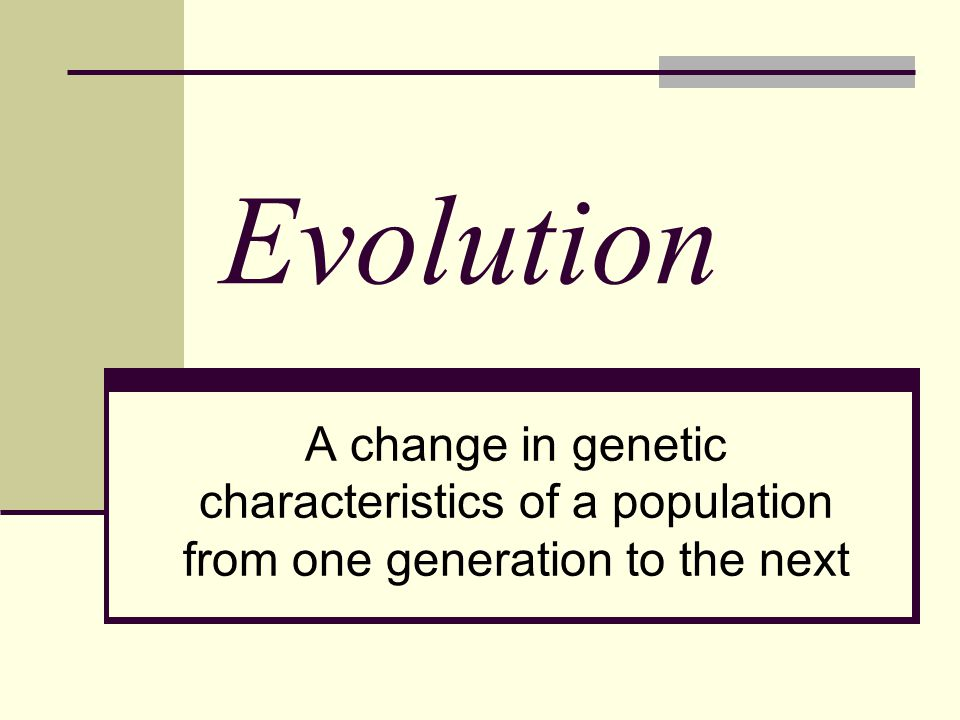 Evolution A change in genetic characteristics of a population from one generation to the next