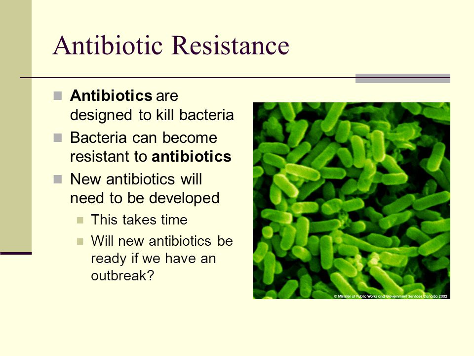 Antibiotic Resistance Antibiotics are designed to kill bacteria Bacteria can become resistant to antibiotics New antibiotics will need to be developed