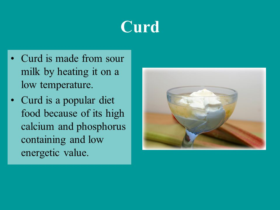 Curd Curd is made from sour milk by heating it on a low temperature. Curd is a popular diet food because of its high calcium and phosphorus containing
