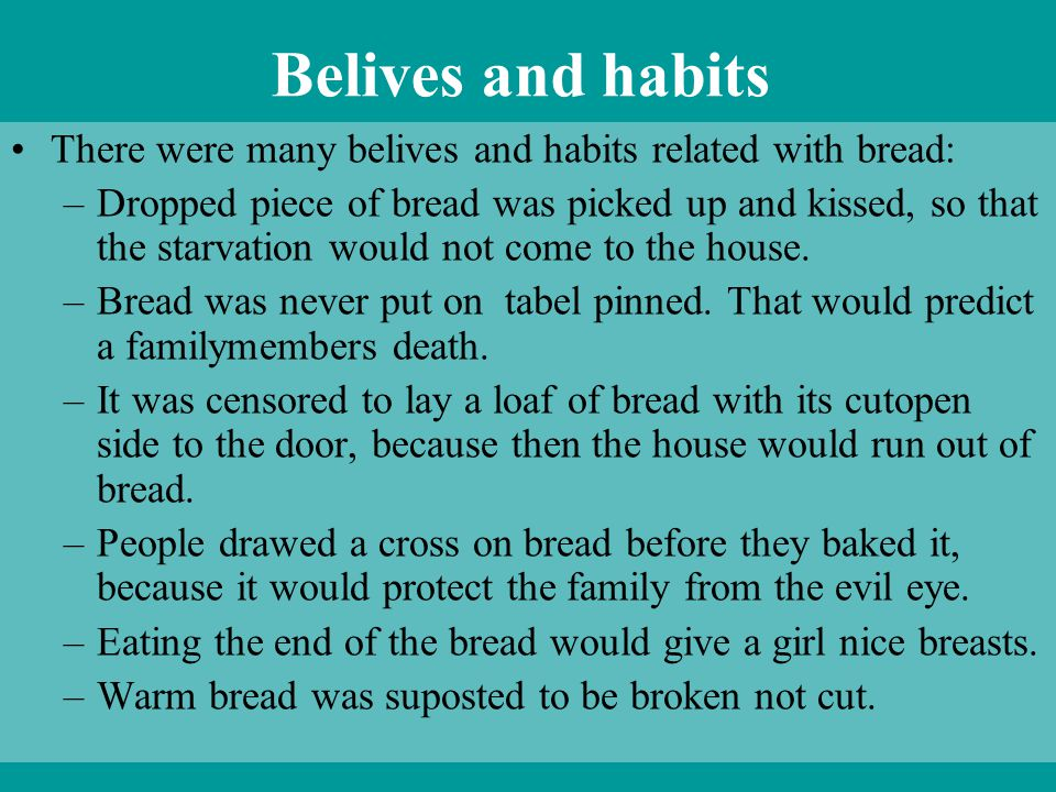 Belives and habits There were many belives and habits related with bread: –Dropped piece of bread was picked up and kissed, so that the starvation wou