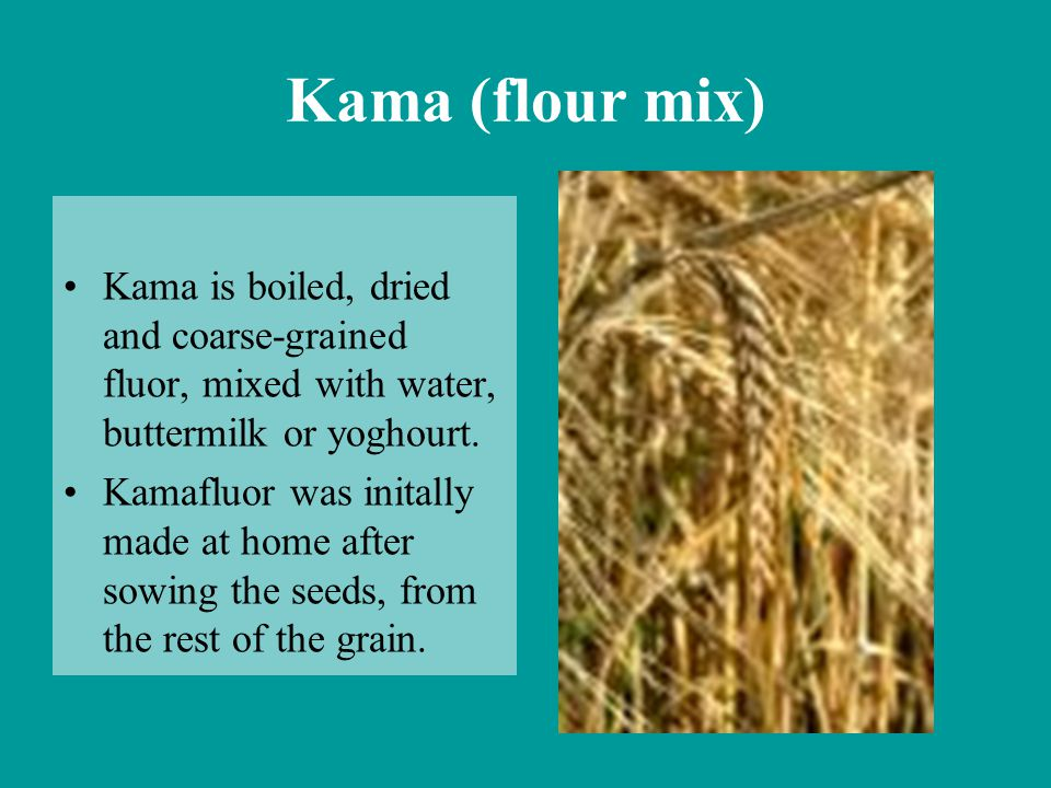 Kama (flour mix) Kama is boiled, dried and coarse-grained fluor, mixed with water, buttermilk or yoghourt.
