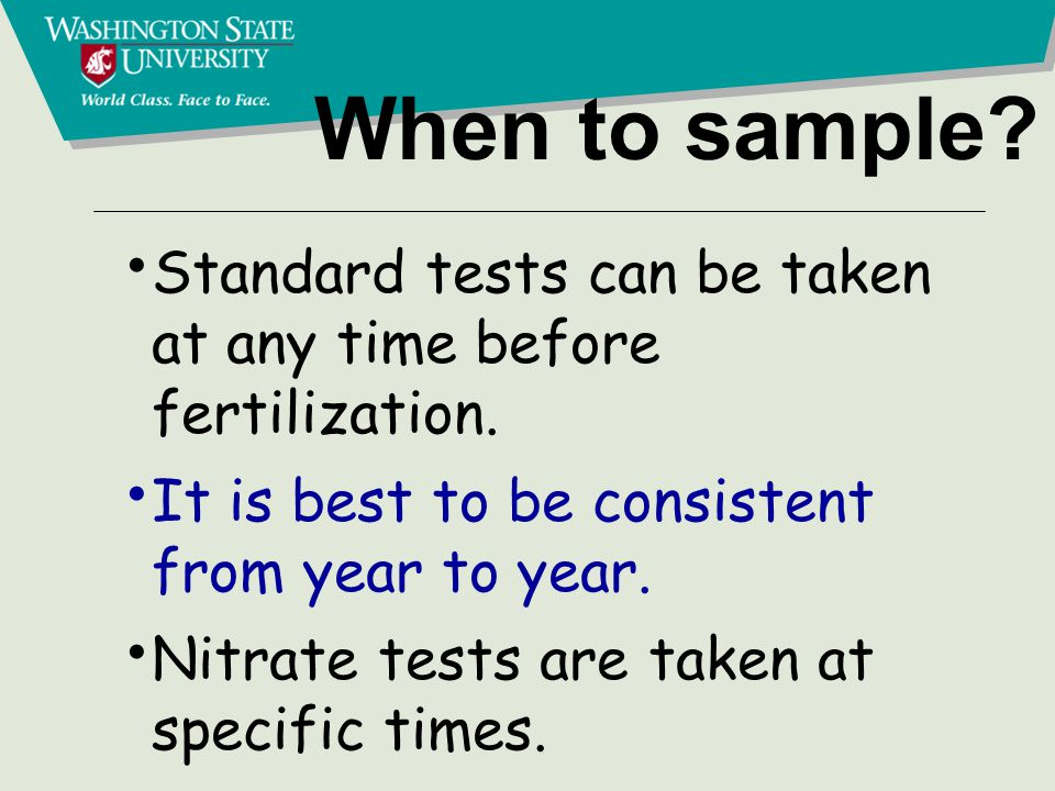 When to sample. Standard tests can be taken at any time before fertilization.