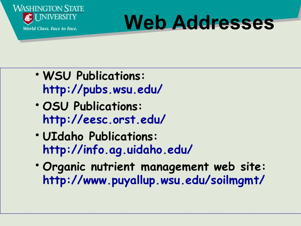Web Addresses WSU Publications: http://pubs.wsu.edu/ OSU Publications: http://eesc.orst.edu/ UIdaho Publications: http://info.ag.uidaho.edu/ Organic nutrient management web site: http://www.puyallup.wsu.edu/soilmgmt/