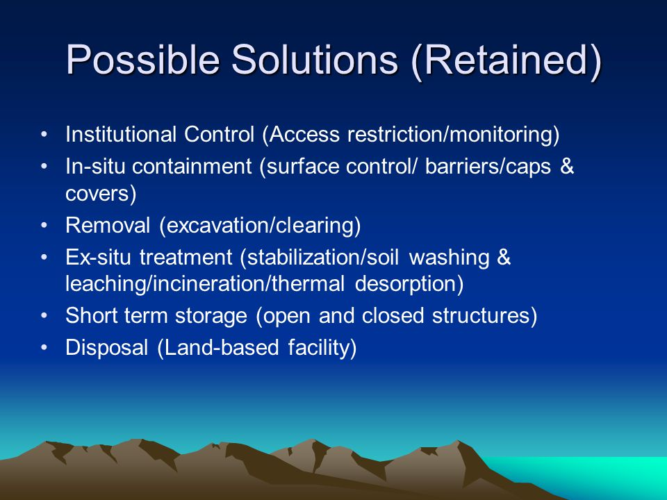 Possible Solutions (Retained) Institutional Control (Access restriction/monitoring) In-situ containment (surface control/ barriers/caps & covers) Remo