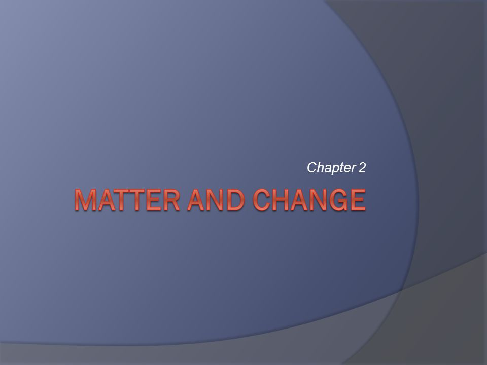 Matter and Change  2.1 – Properties of Matter  2.2 – Mixtures  2.3 – Elements and Compounds  2.4 – Chemical Reactions 2