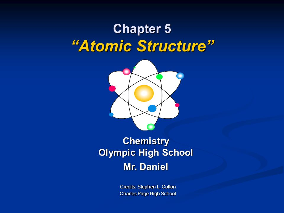 """Chapter 5 """"Atomic Structure"""" Chemistry Olympic High School Mr. Daniel Credits: Stephen L. Cotton Charles Page High School"""