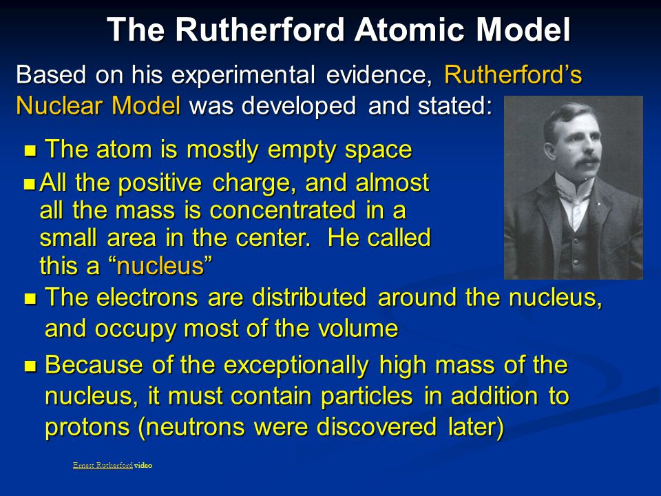 The Rutherford Atomic Model Based on his experimental evidence, Rutherford's Nuclear Model was developed and stated: The atom is mostly empty space The atom is mostly empty space The electrons are distributed around the nucleus, and occupy most of the volume The electrons are distributed around the nucleus, and occupy most of the volume Because of the exceptionally high mass of the nucleus, it must contain particles in addition to protons (neutrons were discovered later) Because of the exceptionally high mass of the nucleus, it must contain particles in addition to protons (neutrons were discovered later) All the positive charge, and almost all the mass is concentrated in a small area in the center.
