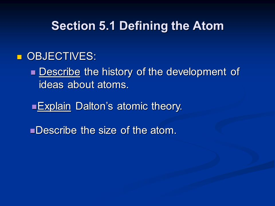 Section 5.1 Defining the Atom OBJECTIVES: OBJECTIVES: Describe the history of the development of ideas about atoms. Describe the history of the develo