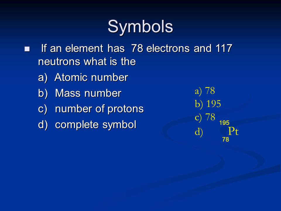Symbols n If an element has 78 electrons and 117 neutrons what is the a) Atomic number b) Mass number c) number of protons d) complete symbol a) 78 b) 195 c) 78 d) Pt 78 195