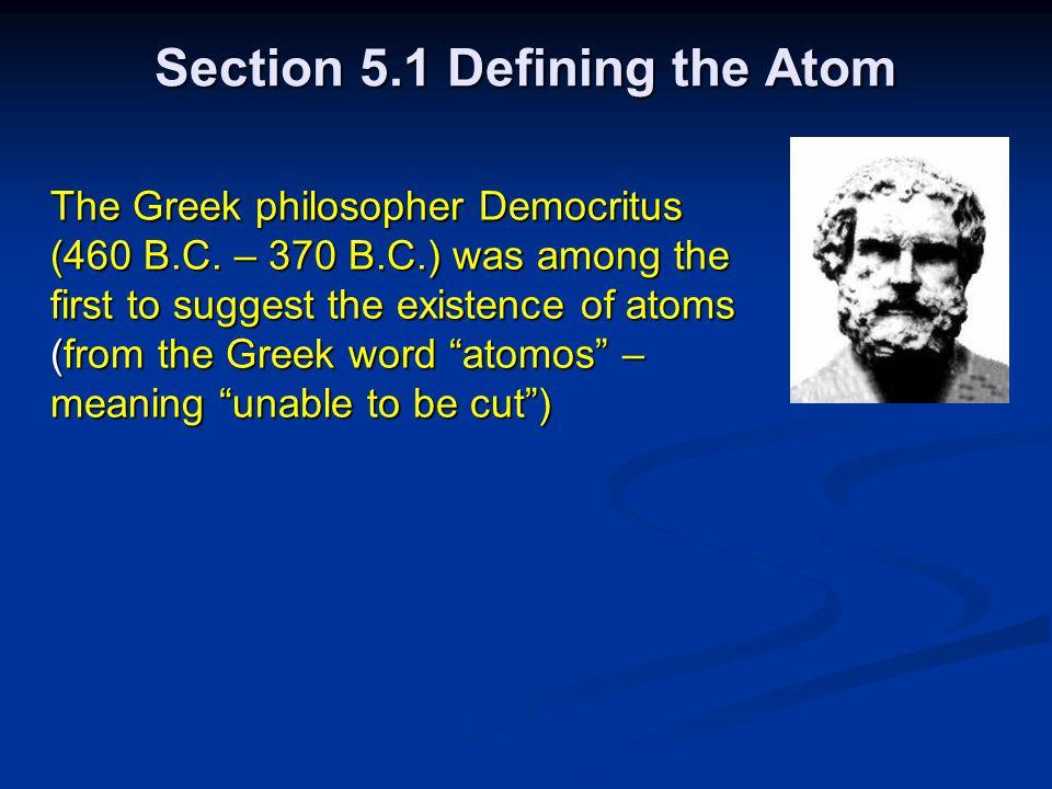 Section 5.1 Defining the Atom The Greek philosopher Democritus (460 B.C.