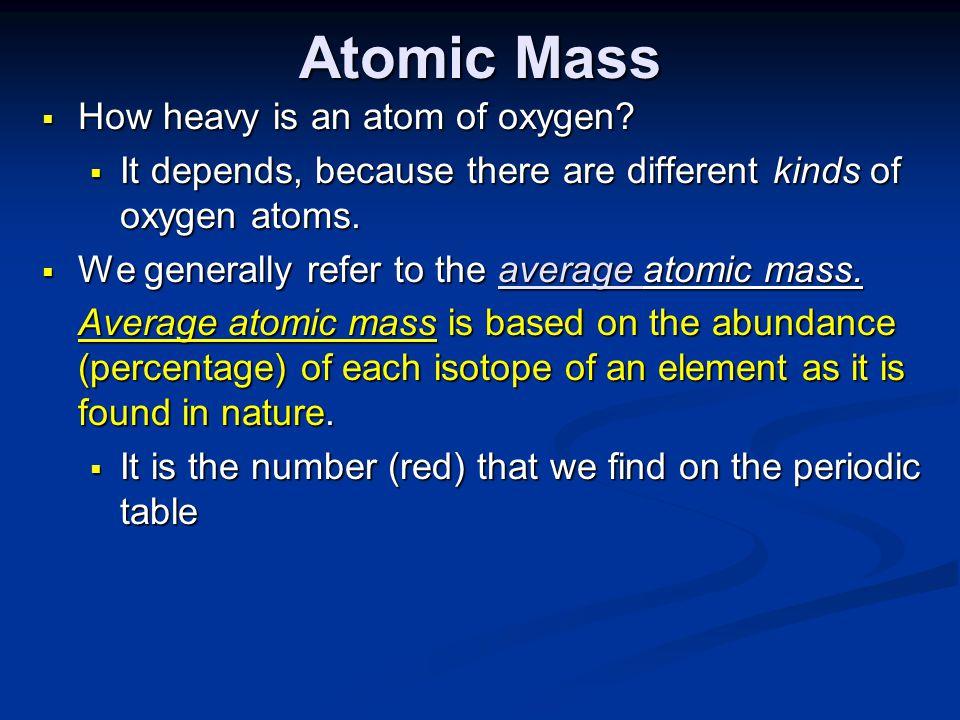 Atomic Mass  How heavy is an atom of oxygen.