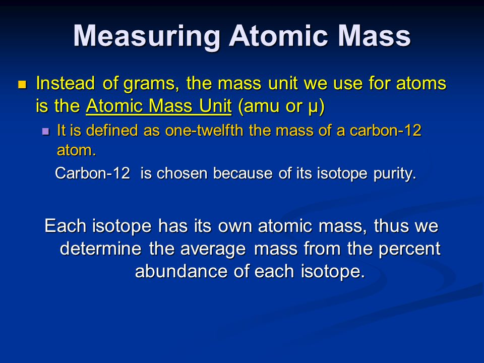 Measuring Atomic Mass Instead of grams, the mass unit we use for atoms is the Atomic Mass Unit (amu or µ) Instead of grams, the mass unit we use for atoms is the Atomic Mass Unit (amu or µ) It is defined as one-twelfth the mass of a carbon-12 atom.