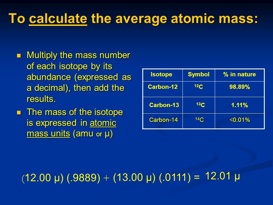 To calculate the average atomic mass: Multiply the mass number of each isotope by its abundance (expressed as a decimal), then add the results. Multip