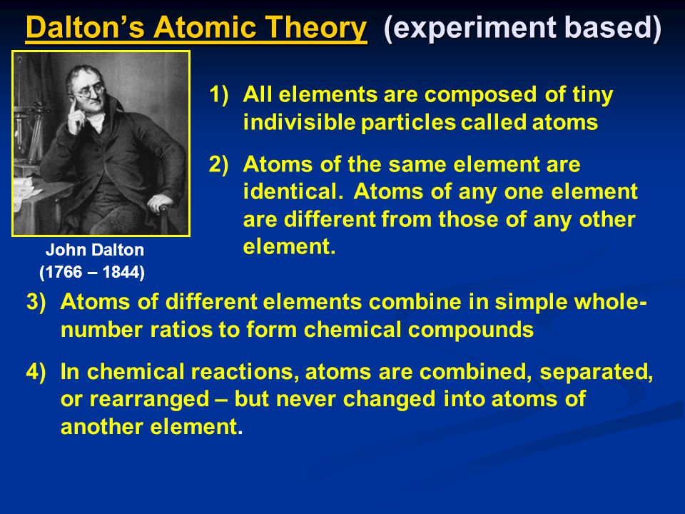 Dalton's Atomic Theory (experiment based) 3)Atoms of different elements combine in simple whole- number ratios to form chemical compounds 4)In chemical reactions, atoms are combined, separated, or rearranged – but never changed into atoms of another element.