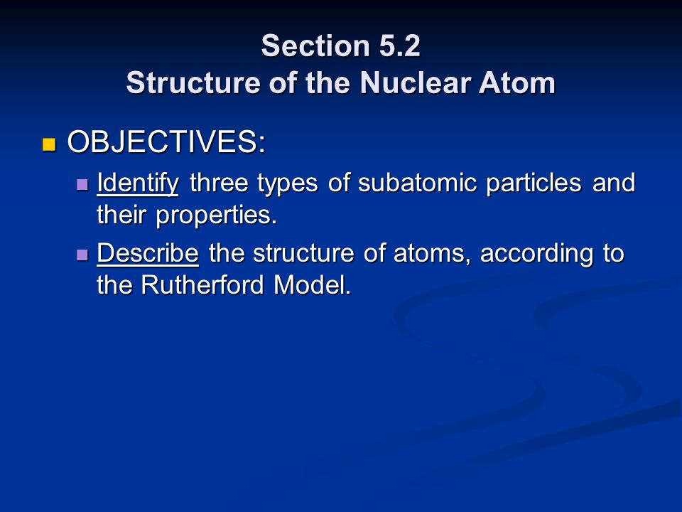 Section 5.2 Structure of the Nuclear Atom OBJECTIVES: OBJECTIVES: Identify three types of subatomic particles and their properties. Identify three typ