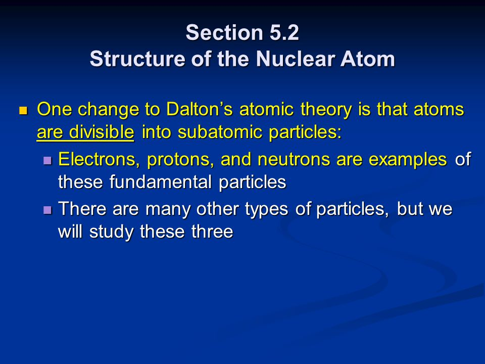 Section 5.2 Structure of the Nuclear Atom One change to Dalton's atomic theory is that atoms are divisible into subatomic particles: One change to Dalton's atomic theory is that atoms are divisible into subatomic particles: Electrons, protons, and neutrons are examples of these fundamental particles Electrons, protons, and neutrons are examples of these fundamental particles There are many other types of particles, but we will study these three There are many other types of particles, but we will study these three