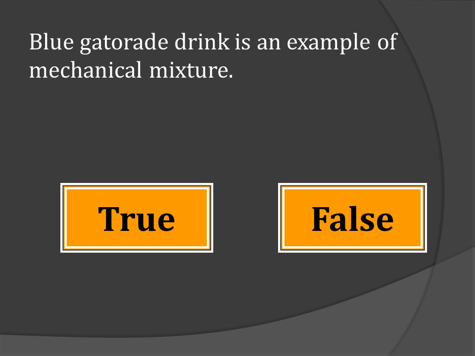 Blue gatorade drink is an example of mechanical mixture. FalseTrue