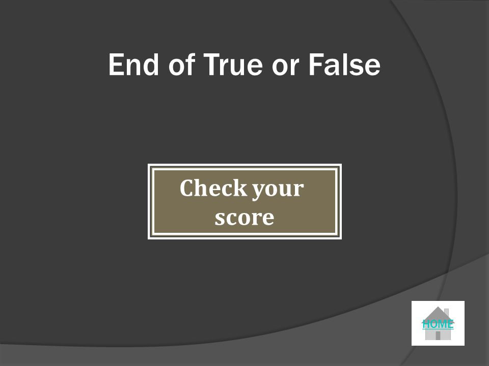 End of True or False Check your score HOME