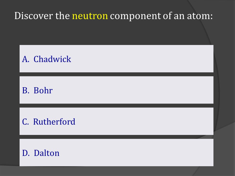 Discover the neutron component of an atom: A. Chadwick C. Rutherford B. Bohr D.DaltonDalton