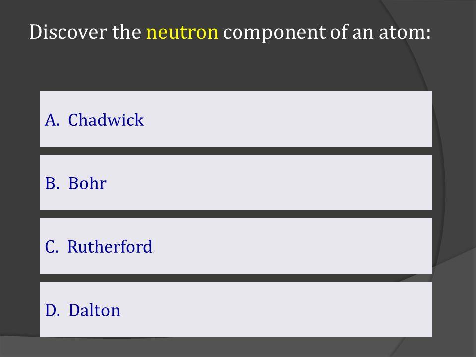 Discover the neutron component of an atom: A. Chadwick C. Rutherford B. Bohr D.DaltonDalton