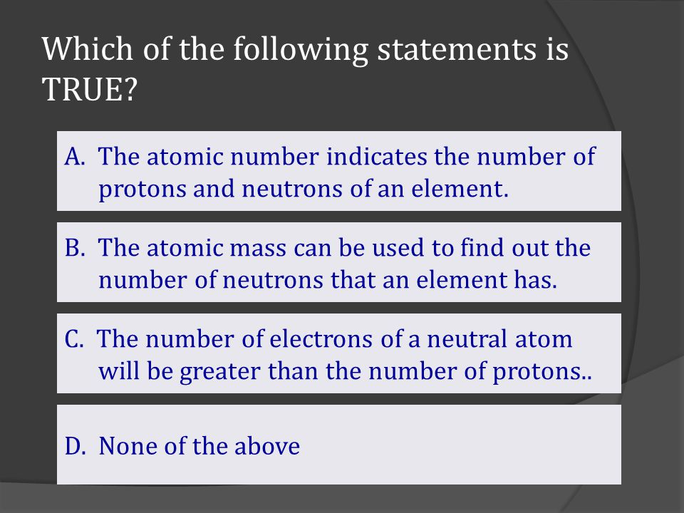 Which of the following statements is TRUE? B. The atomic mass can be used to find out the number of neutrons that an element has. C. The number of ele