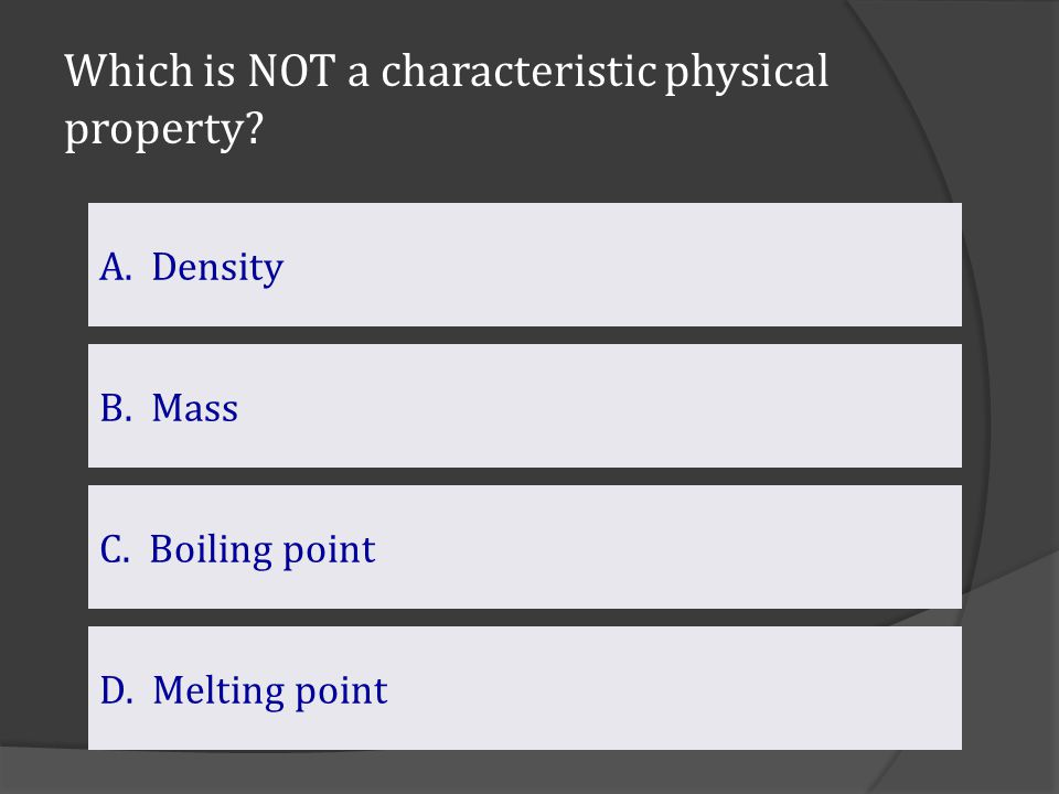 Which is NOT a characteristic physical property? B. Mass C. Boiling point A. Density D.Melting pointMelting point