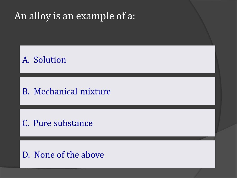 An alloy is an example of a: A. Solution C. Pure substance B. Mechanical mixture D.None of the aboveNone of the above