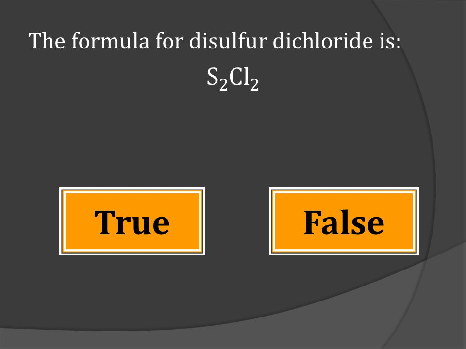 The formula for disulfur dichloride is: S 2 Cl 2 TrueFalse