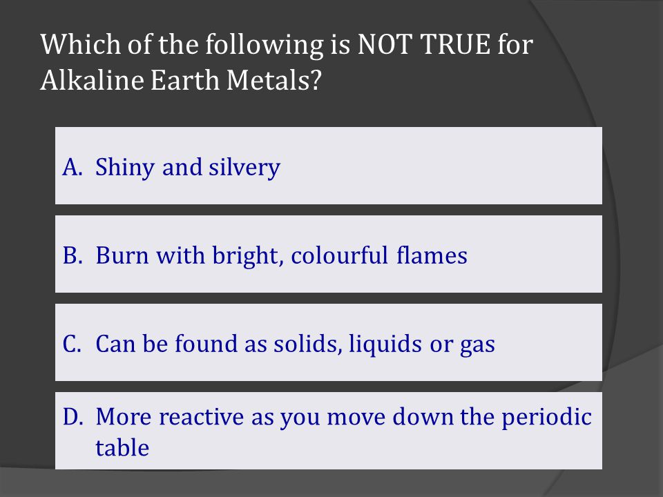 Which of the following is NOT TRUE for Alkaline Earth Metals? C.Can be found as solids, liquids or gasCan be found as solids, liquids or gas B.Burn wi