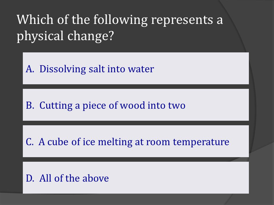 Which of the following represents a physical change? D. All of the above B.Cutting a piece of wood into twoCutting a piece of wood into two A.Dissolvi