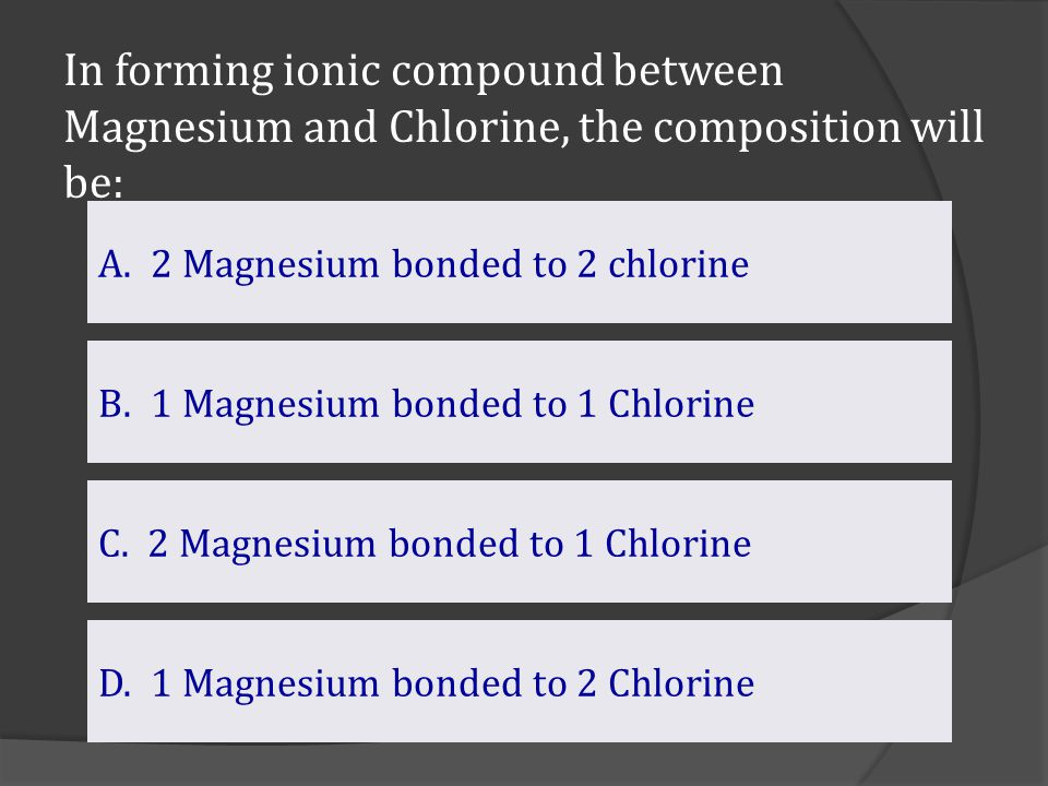 In forming ionic compound between Magnesium and Chlorine, the composition will be: D. 1 Magnesium bonded to 2 Chlorine B.1 Magnesium bonded to 1 Chlor