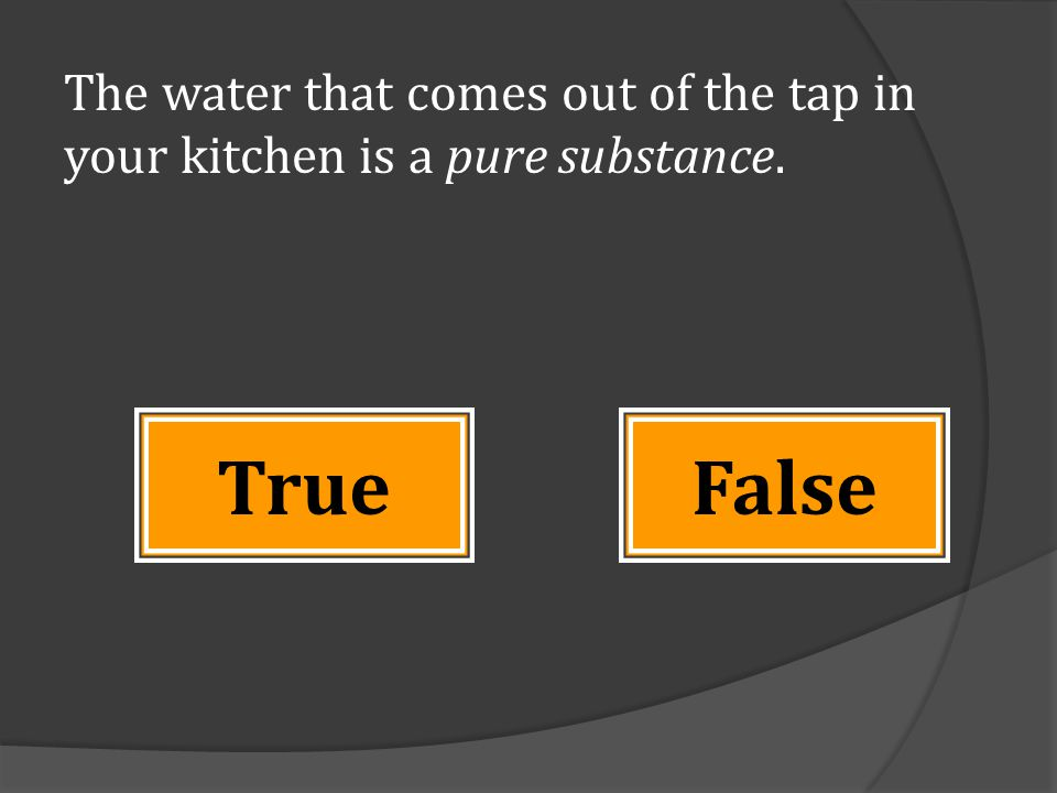The water that comes out of the tap in your kitchen is a pure substance. FalseTrue