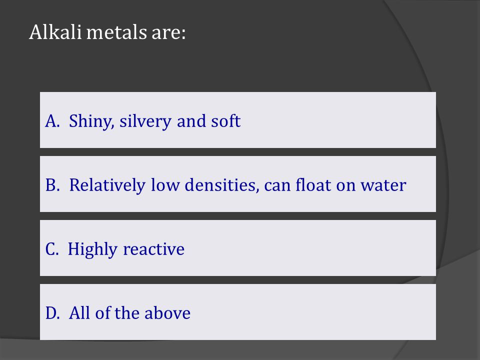 Alkali metals are: D. All of the above B.Relatively low densities, can float on waterRelatively low densities, can float on water A.Shiny, silvery and