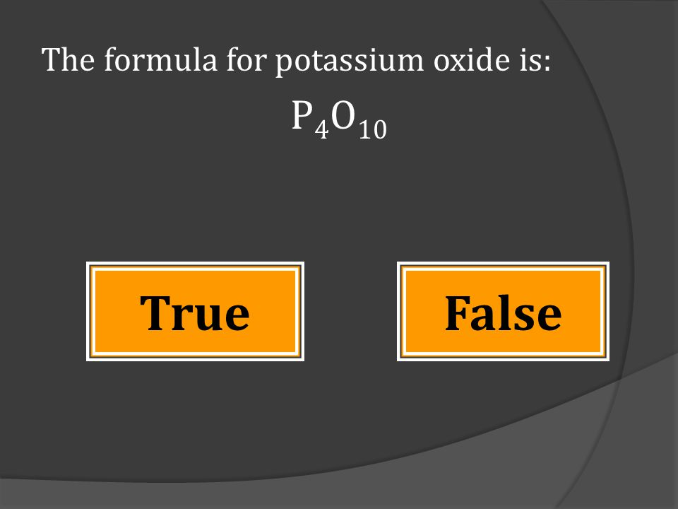The formula for potassium oxide is: P 4 O 10 FalseTrue
