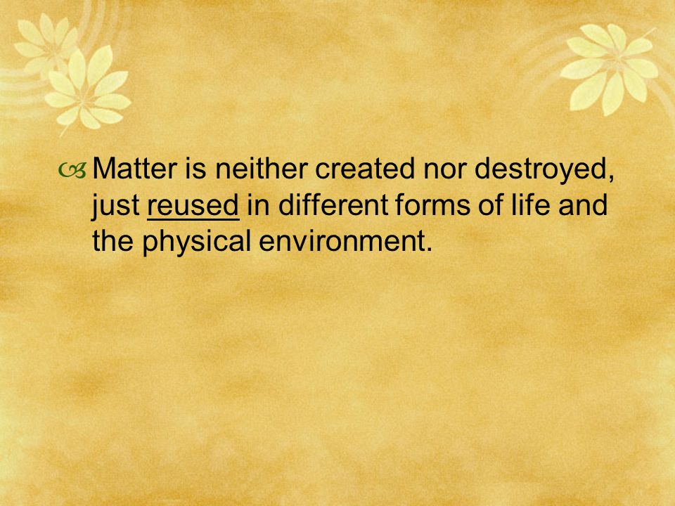  Matter is neither created nor destroyed, just reused in different forms of life and the physical environment.